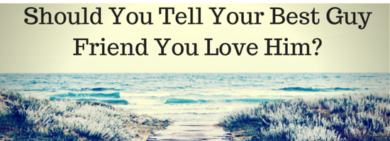 should you tell your best guy friend you love him
